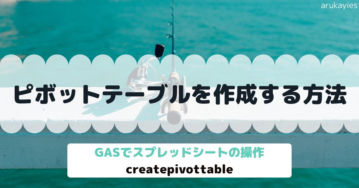 GASでスプレッドシートのピボットテーブルを作成する方法