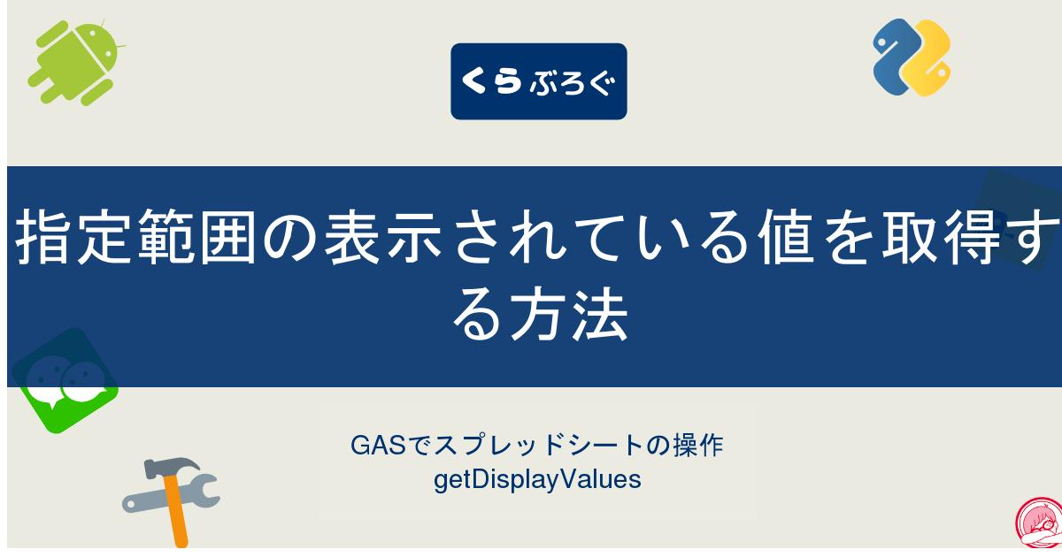 GASでスプレッドシートの指定範囲の表示されている値を取得する方法