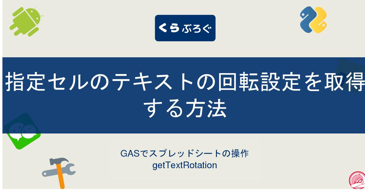 GASでスプレッドシートの指定セルのテキストの回転設定を取得する方法