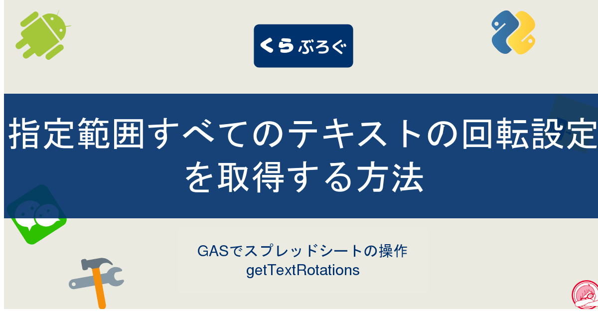 GASでスプレッドシートの指定範囲すべてのテキストの回転設定を取得する方法