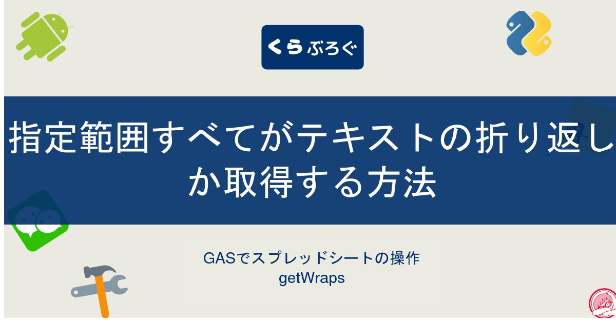 GASでスプレッドシートの指定範囲すべてがテキストの折り返しか取得する方法